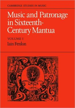 Music and Patronage in Sixteenth-Century Mantua, Volume 1
