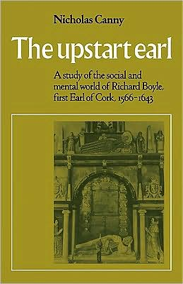 The Upstart Earl: A Study of the Social and Mental World of Richard Boyle, First Earl of Cork, 1566-1643
