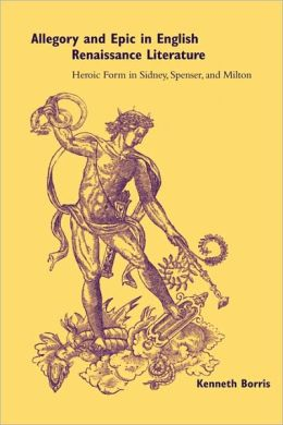 Allegory and Epic in English Renaissance Literature: Heroic Form in Sidney, Spenser, and Milton