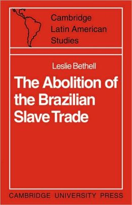 The Abolition of the Brazilian Slave Trade: Britain, Brazil and the Slave Trade Question