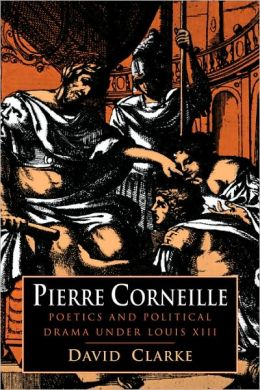 Pierre Corneille: Poetics and Political Drama under Louis XIII