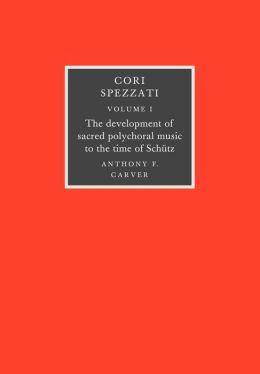Cori Spezzati: Volume 1, the Development of Sacred Polychoral Music to the Time of Schutz