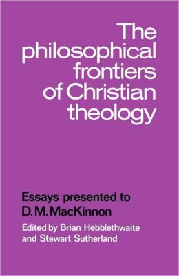 The Philosophical Frontiers of Christian Theology: Essays presented to D.M. Mackinnon