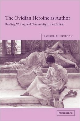 The Ovidian Heroine as Author: Reading, Writing, and Community in the Heroides