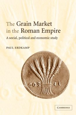The Grain Market in the Roman Empire: A Social, Political and Economic Study