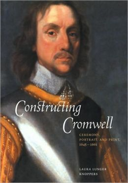 Constructing Cromwell: Ceremony, Portrait, and Print, 1645-1661