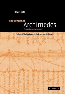 The Works of Archimedes, Volume 1, The Two Books On the Sphere and the Cylinder: Translation and Commentary