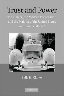 Trust and Power: Consumers, the Modern Corporation, and the Making of the United States Automobile Market