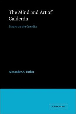 The Mind and Art of Calderon: Essays on the Comedias