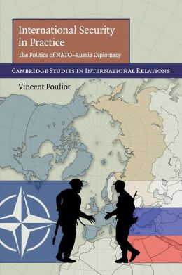 International Security in Practice: The Politics of NATO-Russia Diplomacy