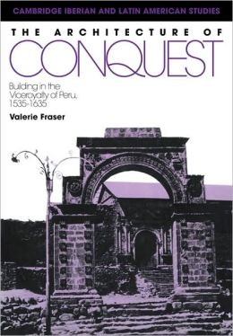 The Architecture of Conquest: Building in the Viceroyalty of Peru, 1535-1635