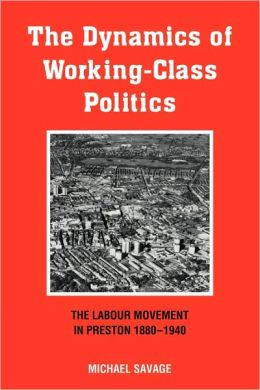 The Dynamics of Working-class Politics: The Labour Movement in Preston, 1880-1940