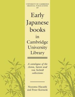 Early Japanese Books in Cambridge University Library: A Catalogue of the Aston, Satow and von Siebold Collections
