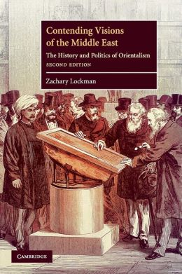 Contending Visions of the Middle East: The History and Politics of Orientalism
