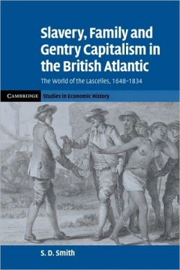 Slavery, Family, and Gentry Capitalism in the British Atlantic: The World of the Lascelles, 1648-1834