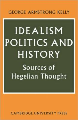 Idealism, Politics and History: Sources of Hegelian Thought