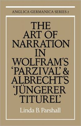 The Art of Narration in Wolfram's Parzival and Albrecht's Jungerer Titurel