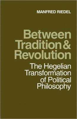 Between Tradition and Revolution: The Hegelian Transformation of Political Philosophy