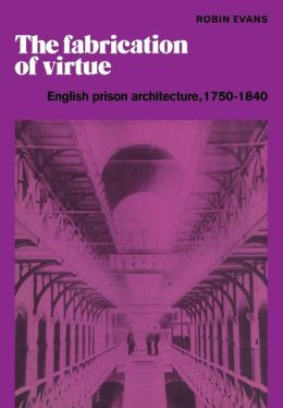 The Fabrication of Virtue: English Prison Architecture, 1750-1840
