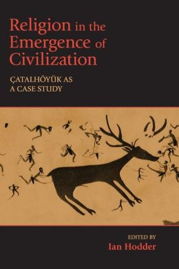 Religion in the Emergence of Civilization: Çatalhöyük as a Case Study