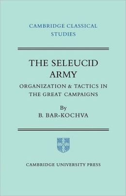The Seleucid Army: Organization and Tactics in the Great Campaigns
