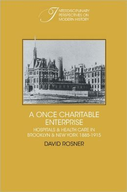 A Once Charitable Enterprise: Hospitals and Health Care in Brooklyn and New York, 1885-1915