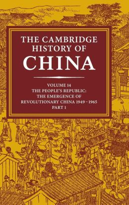 The Cambridge History of China, Volume 14: The People's Republic, Part 1: The Emergence of Revolutionary China, 1949-1965