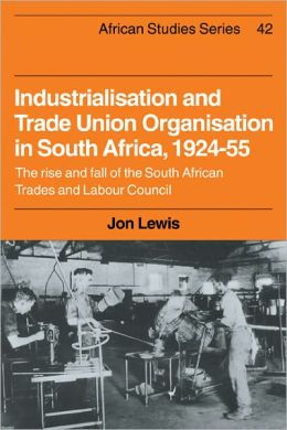 Industrialisation and Trade Union Organization in South Africa, 1924-1955: The Rise and Fall of the South African Trades and Labour Council