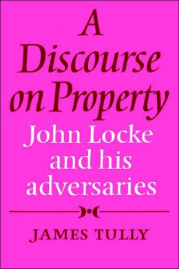 A Discourse on Property: John Locke and his Adversaries