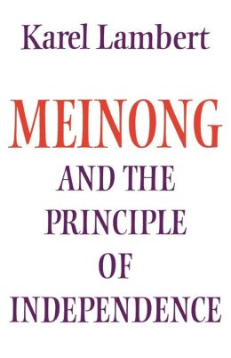 Meinong and the Principle of Independence: Its Place in Meinong's Theory of Objects and its Significance in Contemporary Philosophical Logic