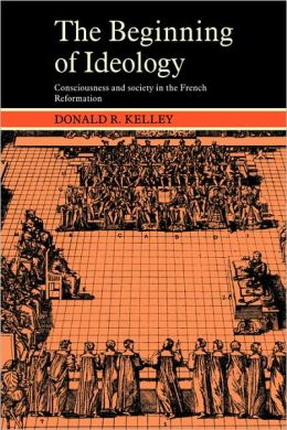 The Beginning of Ideology: Consciousness and Society in the French Reformation