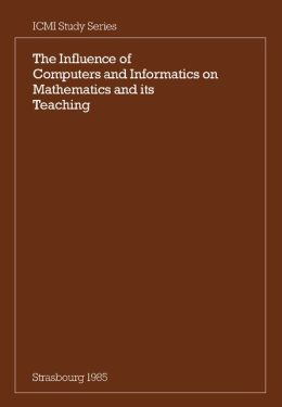 The Influence of Computers and Informatics on Mathematics and its Teaching: Proceedings From a Symposium Held in Strasbourg, France in March 1985 and Sponsored by the International Commission on Mathematical Instruction