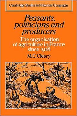 Peasants, Politicians and Producers: The Organisation of Agriculture in France since 1918