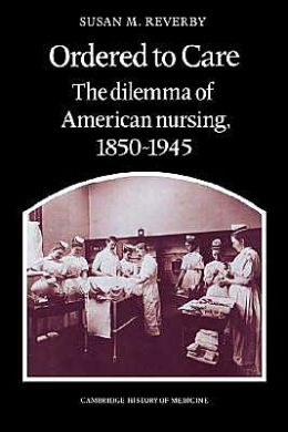 Ordered to Care: The Dilemma of American Nursing, 1850-1945