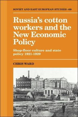 Russia's Cotton Workers and the New Economic Policy: Shop-Floor Culture and State Policy, 1921-1929