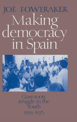 Making Democracy in Spain: Grass-Roots Struggle in the South, 1955-1975