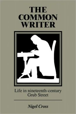 The Common Writer: Life in Nineteenth-Century Grub Street