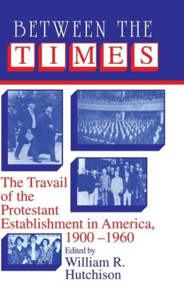 Between the Times: The Travail of the Protestant Establishment in America, 1900-1960