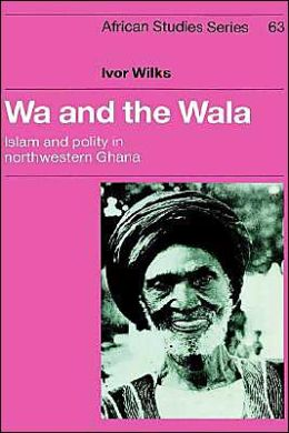 Wa and the Wala: Islam and Polity in Northwestern Ghana