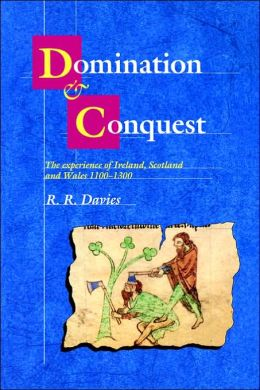 Domination and Conquest: The Experience of Ireland, Scotland and Wales, 1100-1300