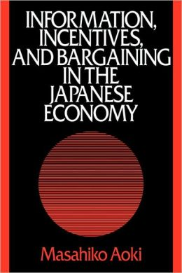 Information, Incentives and Bargaining in the Japanese Economy: A Microtheory of the Japanese Economy