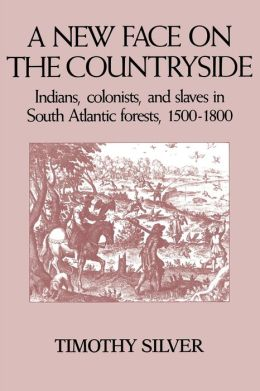 A New Face on the Countryside: Indians, Colonists, and Slaves in South Atlantic Forests, 1500-1800