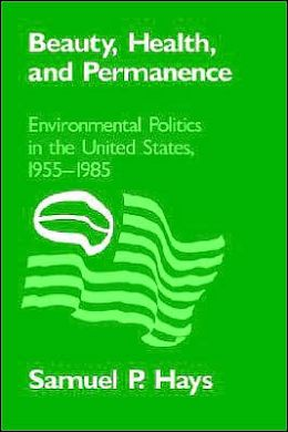 Beauty, Health, and Permanence: Environmental Politics in the United States, 1955-1985