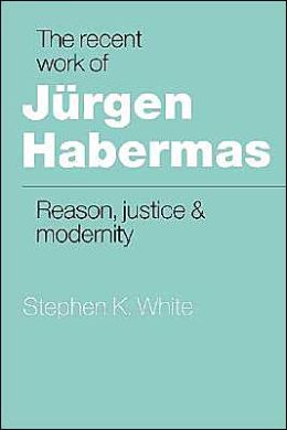The Recent Work of Jurgen Habermas: Reason, Justice and Modernity