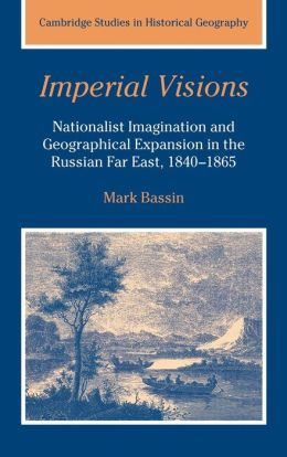 Imperial Visions: Nationalist Imagination and Geographical Expansion in the Russian Far East, 1840-1865