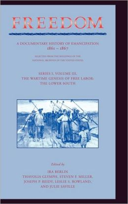 Freedom: Volume 3, Series 1: The Wartime Genesis of Free Labour: The Lower South: A Documentary History of Emancipation, 1861-1867