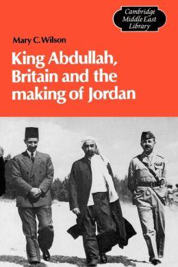 King Abdullah, Britain and the Making of Jordan