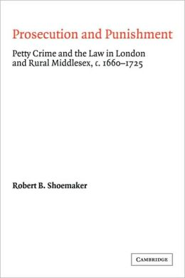 Prosecution and Punishment: Petty Crime and the Law in London and Rural Middlesex, c.1660-1725