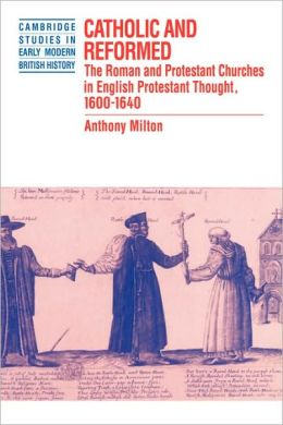 Catholic and Reformed: The Roman and Protestant Churches in English Protestant Thought, 1600-1640