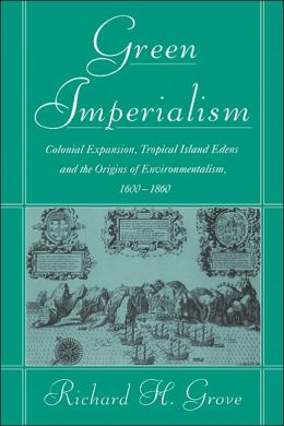 Green Imperialism: Colonial Expansion, Tropical Island Edens and the Origins of Environmentalism, 1600-1860